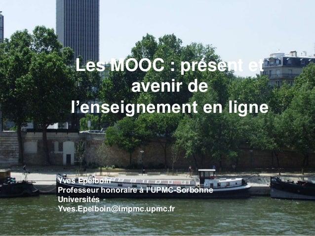 Les MOOC : présent et avenir de l'enseignement en ligne Yves Epelboin Professeur honoraire à l'UPMC-Sorbonne Universités Y...