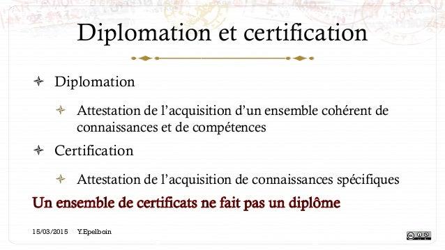 Diplomation et certification ! Diplomation ! Attestation de l'acquisition d'un ensemble cohérent de connaissances et de ...