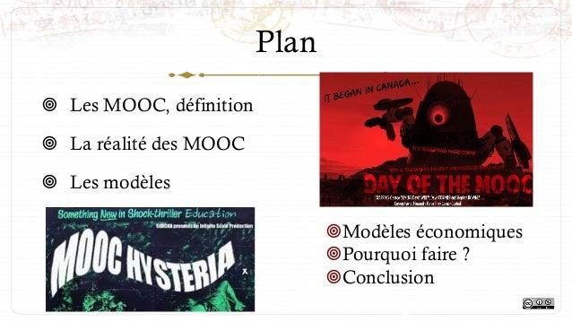 Plan ¥ Les MOOC, définition ¥ La réalité des MOOC ¥ Les modèles ¥Modèles économiques ¥Pourquoi faire ? ¥Conclu...