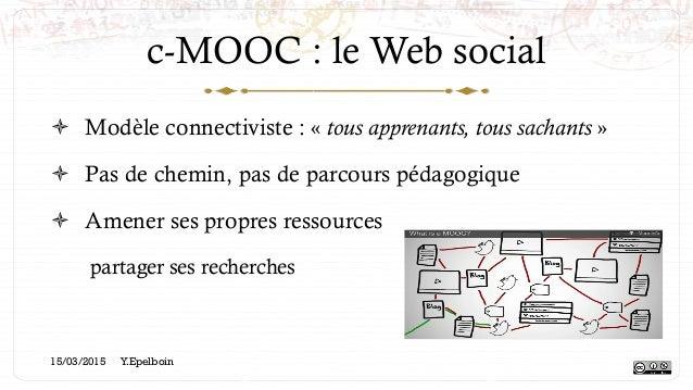 c-MOOC : le Web social ! Modèle connectiviste : «tous apprenants, tous sachants» ! Pas de chemin, pas de parcours péda...