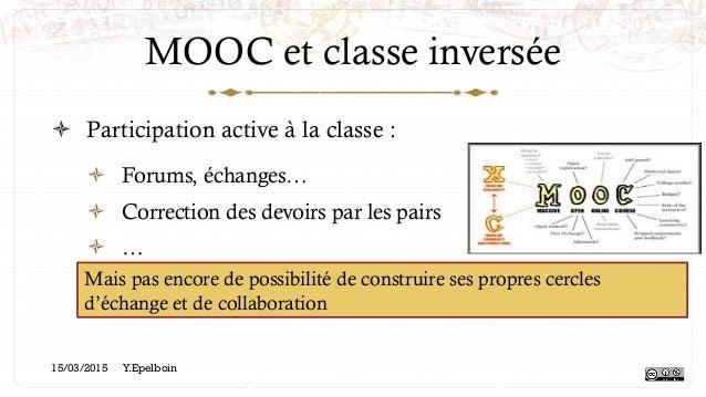 MOOC et classe inversée ! Participation active à la classe : ! Forums, échanges… ! Correction des devoirs par les pairs...
