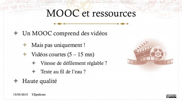 MOOC et ressources ! Un MOOC comprend des vidéos ! Mais pas uniquement ! ! Vidéos courtes (5 – 15 mn) ! Vitesse de déf...