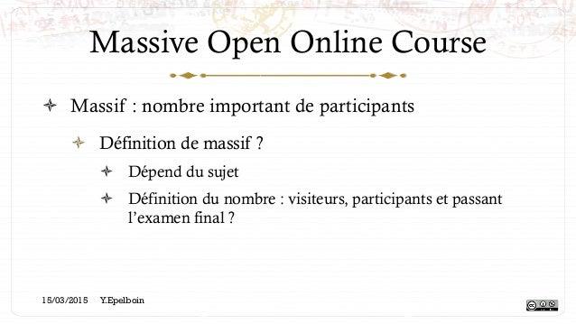 Massive Open Online Course ! Massif : nombre important de participants ! Définition de massif ? ! Dépend du sujet ! Dé...