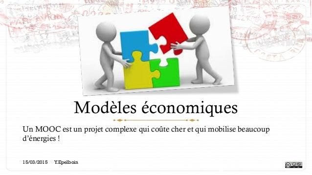 Modèles économiques Un MOOC est un projet complexe qui coûte cher et qui mobilise beaucoup d'énergies ! 15/03/2015 Y.Epelb...