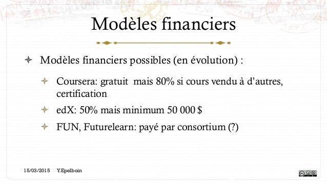 Modèles financiers ! Modèles financiers possibles (en évolution) : ! Coursera: gratuit mais 80% si cours vendu à d'autre...