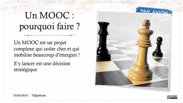 Un MOOC : pourquoi faire ? Un MOOC est un projet complexe qui coûte cher et qui mobilise beaucoup d'énergies ! S'y lancer ...