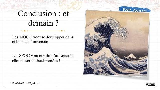 Conclusion : et demain ? Les MOOC vont se développer dans et hors de l'université Les SPOC vont envahir l'université : ell...
