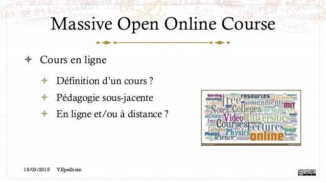 Massive Open Online Course ! Cours en ligne ! Définition d'un cours ? ! Pédagogie sous-jacente ! En ligne et/ou à dist...