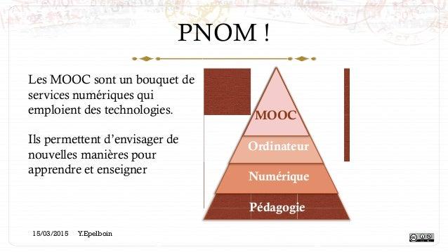PNOM ! Pédagogie Numérique Ordinateur MOOC Les MOOC sont un bouquet de services numériques qui emploient des technologies....