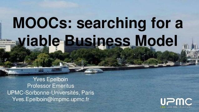 MOOCs: searching for a viable Business Model Yves Epelboin Professor Emeritus UPMC-Sorbonne-Universités, Paris Yves.Epelbo...