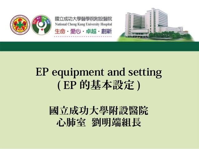 EP equipment and setting ( EP 的基本設定 ) 國立成功大學附設醫院 心肺室 劉明端組長