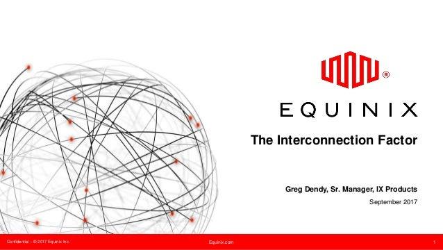 Confidential – © 2017 Equinix Inc. Equinix.com 1 The Interconnection Factor Greg Dendy, Sr. Manager, IX Products September...