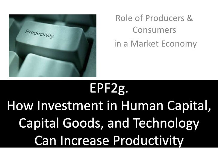 Role of Producers & Consumers<br /> in a Market Economy<br />EPF2g. How Investment in Human Capital, Capital Goods, and Te...