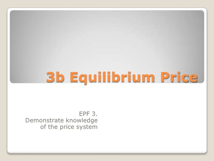 3b Equilibrium Price<br />EPF 3. <br />Demonstrate knowledge of the price system<br />