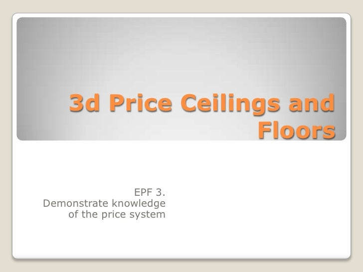 3d Price Ceilings and Floors<br />EPF 3. <br />Demonstrate knowledge of the price system<br />