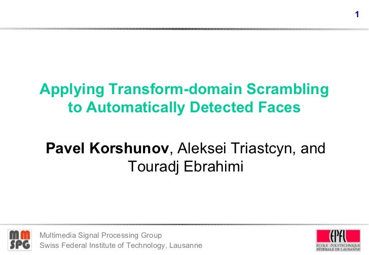 1Applying Transform-domain Scrambling   to Automatically Detected Faces Pavel Korshunov, Aleksei Triastcyn, and           ...