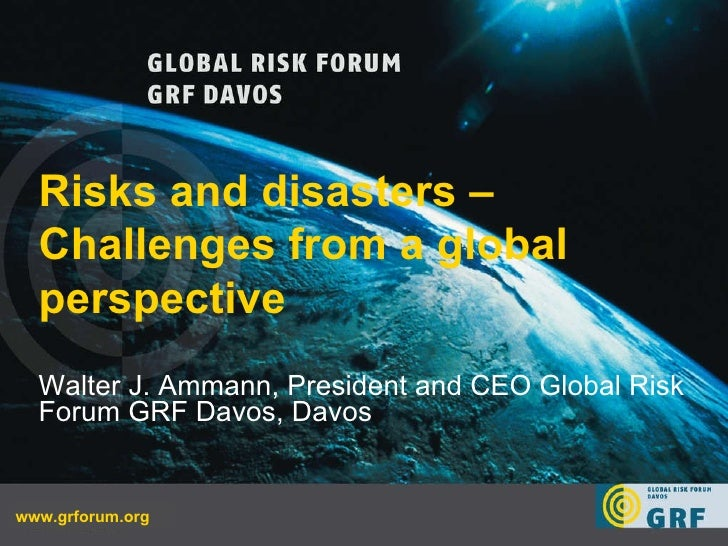 www.grforum.org Risks and disasters – Challenges from a global perspective  Walter J. Ammann, President and CEO Global Ris...