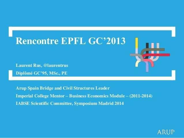 Rencontre EPFL GC'2013 Laurent Rus, @laurentrus Diplômé GC'95, MSc., PE Arup Spain Bridge and Civil Structures Leader Impe...