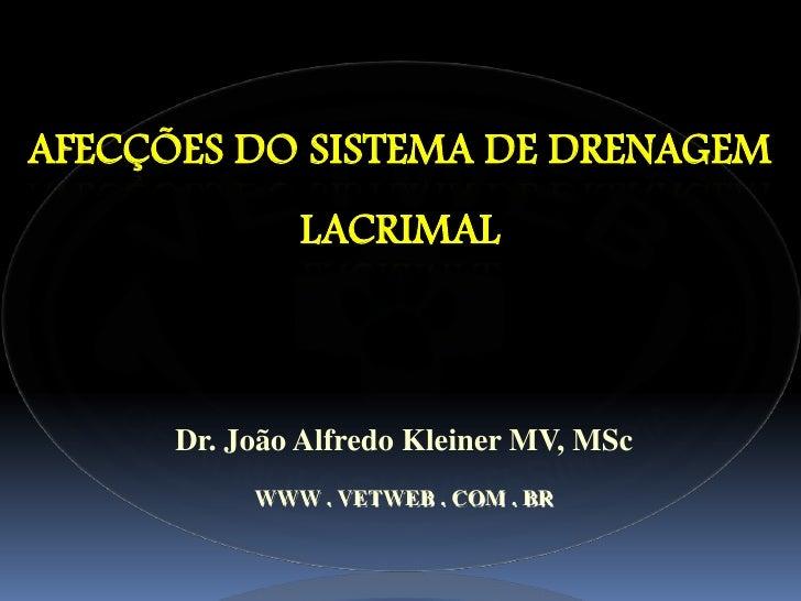 AFECÇÕES DO SISTEMA DE DRENAGEM              LACRIMAL      Dr. João Alfredo Kleiner MV, MSc           WWW . VETWEB . COM ....