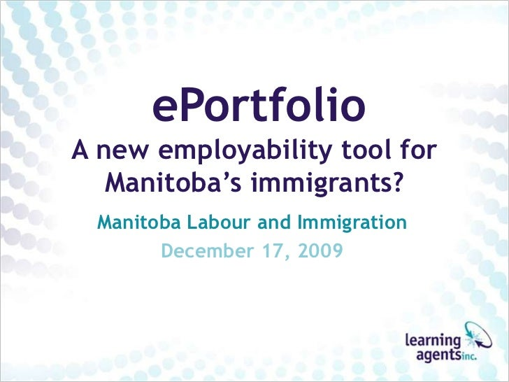 ePortfolioA new employability tool for   Manitoba's immigrants? Manitoba Labour and Immigration       December 17, 2009