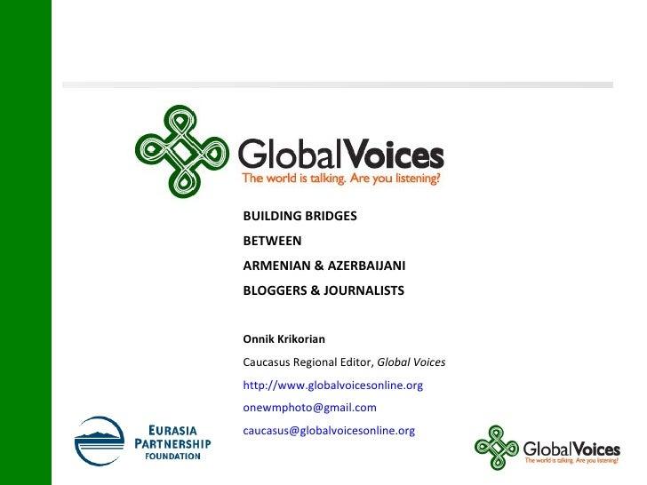 BUILDING BRIDGES BETWEEN  ARMENIAN & AZERBAIJANI BLOGGERS & JOURNALISTS Onnik Krikorian   Caucasus Regional Editor,  Globa...