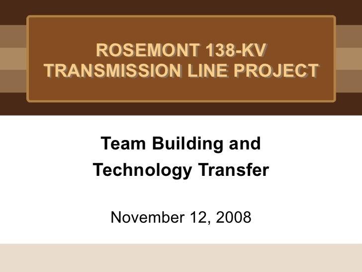 ROSEMONT 138-KVTRANSMISSION LINE PROJECT     Team Building and    Technology Transfer      November 12, 2008