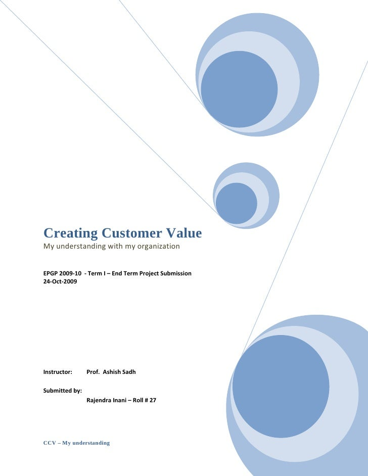 Creating Customer Value My understanding with my organization   EPGP 2009-10 - Term I – End Term Project Submission 24-Oct...