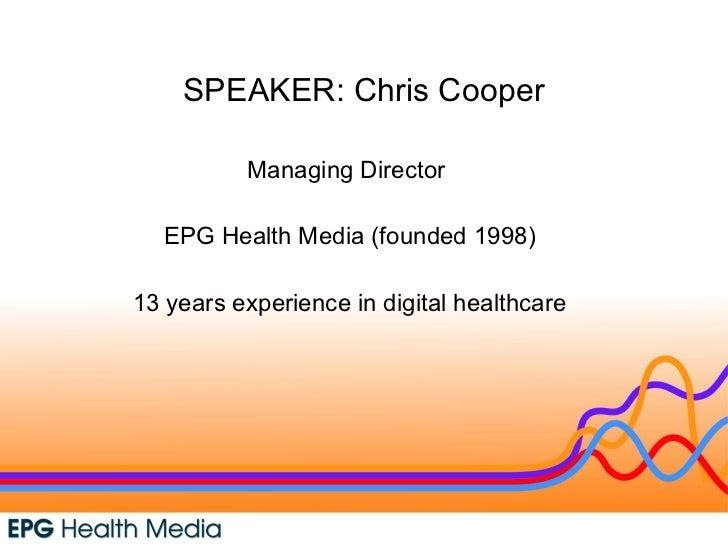 SPEAKER: Chris Cooper Managing Director  EPG Health Media (founded 1998) 13 years experience in digital healthcare