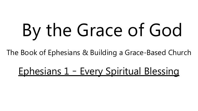 By the Grace of God The Book of Ephesians & Building a Grace-Based Church Ephesians 1 – Every Spiritual Blessing