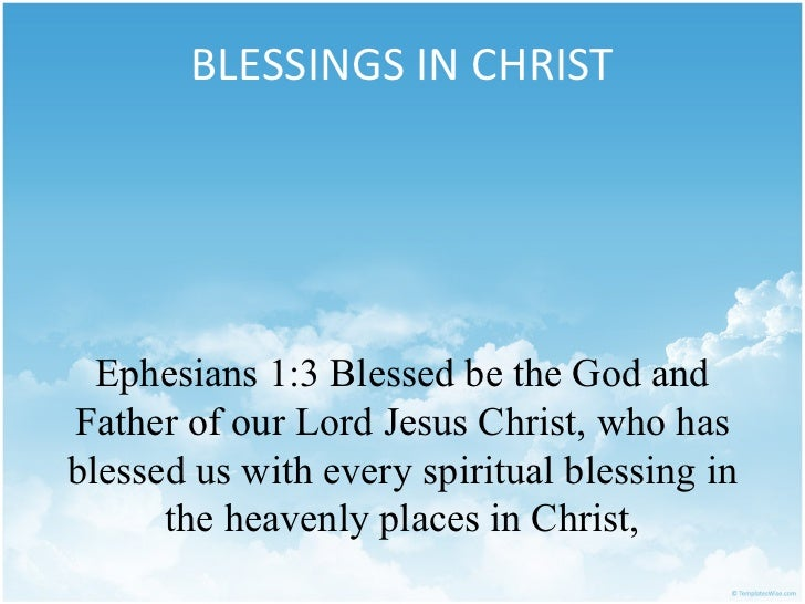 BLESSINGS IN CHRIST  Ephesians 1:3 Blessed be the God andFather of our Lord Jesus Christ, who hasblessed us with every spi...
