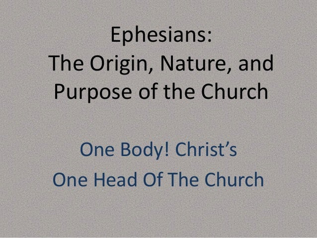 Ephesians: The Origin, Nature, and Purpose of the Church One Body! Christ's One Head Of The Church