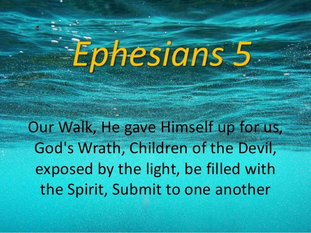 Ephesians 5 Our Walk, He gave Himself up for us, God's Wrath, Children of the Devil, exposed by the light, be filled with ...
