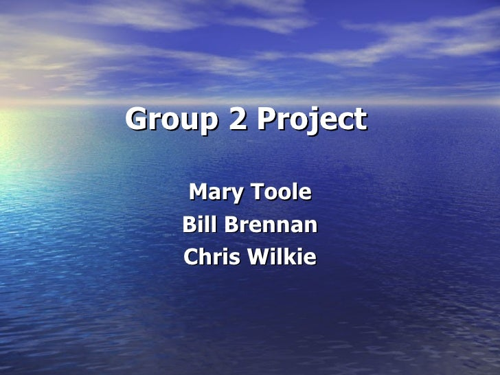 Group 2 Project <ul><li>Mary Toole </li></ul><ul><li>Bill Brennan </li></ul><ul><li>Chris Wilkie </li></ul>