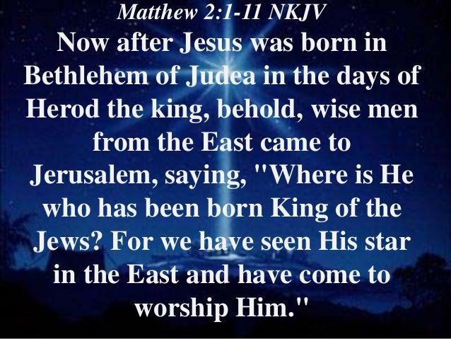 Matthew 2:1-11 NKJV   Now after Jesus was born inBethlehem of Judea in the days ofHerod the king, behold, wise men       f...