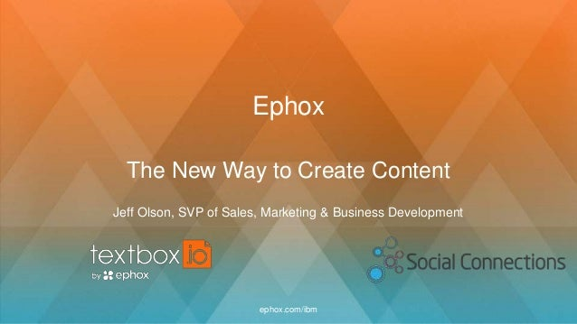 Ephox The New Way to Create Content Jeff Olson, SVP of Sales, Marketing & Business Development ephox.com/ibm