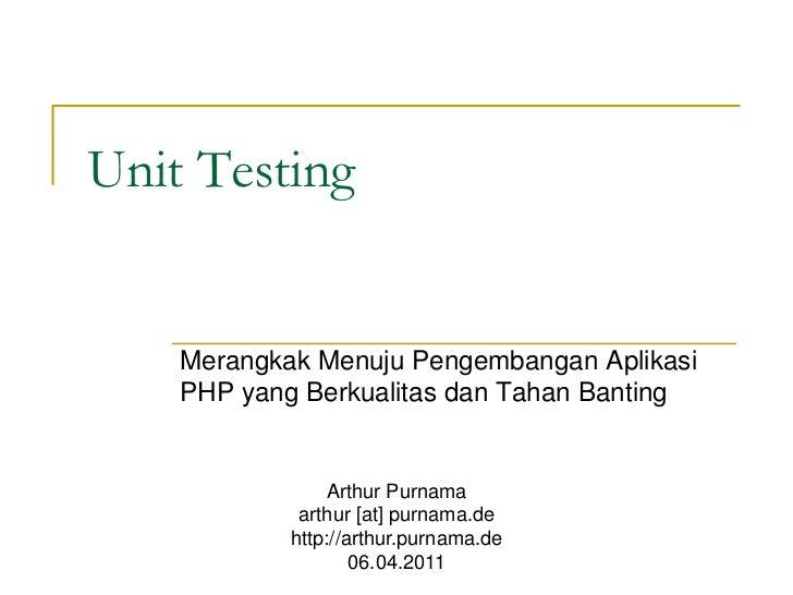 Unit Testing    Merangkak Menuju Pengembangan Aplikasi    PHP yang Berkualitas dan Tahan Banting                Arthur Pur...