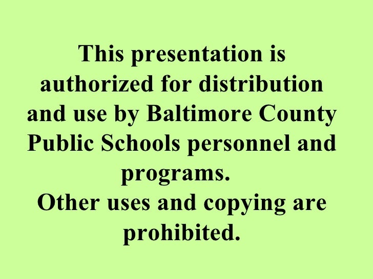 This presentation is authorized for distribution and use by Baltimore County Public Schools personnel and programs.  Other...