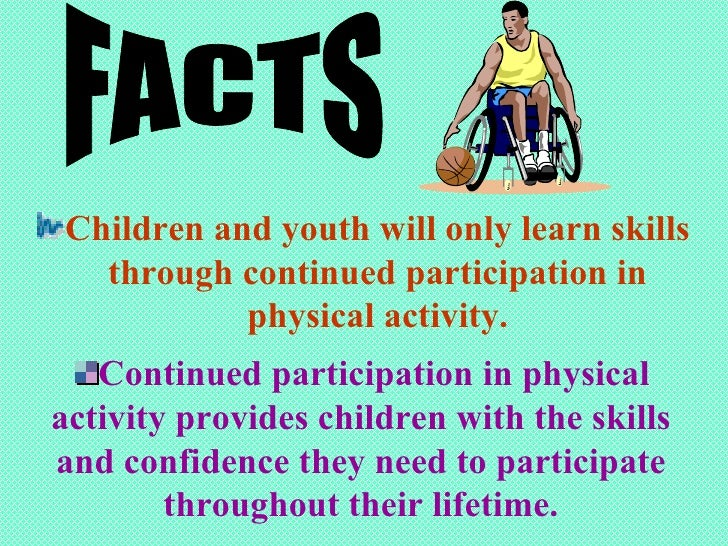 <ul><li>Children and youth will only learn skills through continued participation in physical activity. </li></ul>FACTS <u...