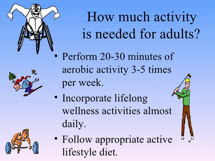 How much activity  is needed for adults? <ul><li>Perform 20-30 minutes of aerobic activity 3-5 times per week. </li></ul><...