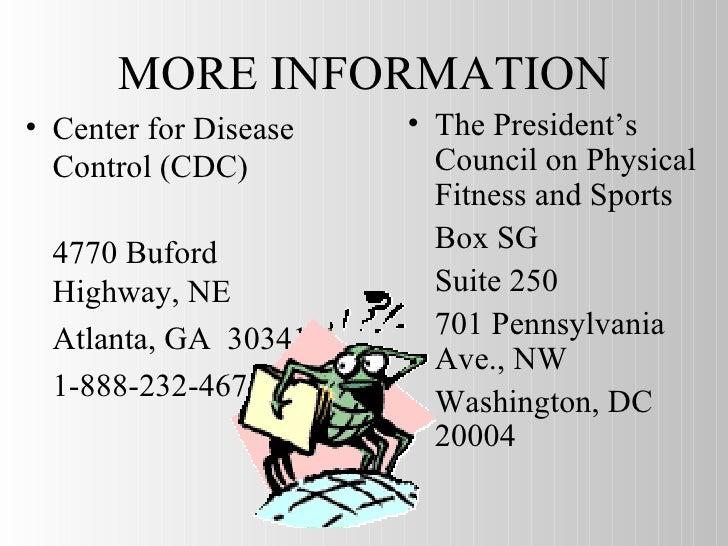 MORE INFORMATION <ul><li>Center for Disease Control (CDC)  </li></ul><ul><li>4770 Buford Highway, NE </li></ul><ul><li>Atl...