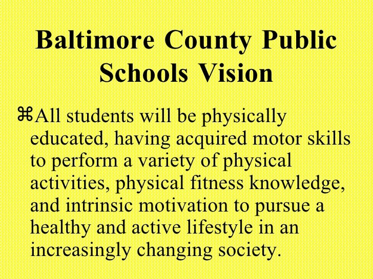 Baltimore County Public Schools Vision <ul><li>All students will be physically educated, having acquired motor skills to p...