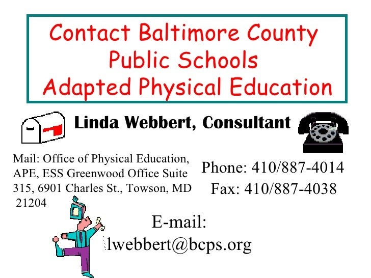 Contact Baltimore County  Public Schools  Adapted Physical Education Linda Webbert, Consultant Mail: Office of Physical Ed...
