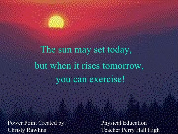 The sun may set today, Power Point Created by: Christy Rawlins but when it rises tomorrow,  you can exercise! Physical Edu...