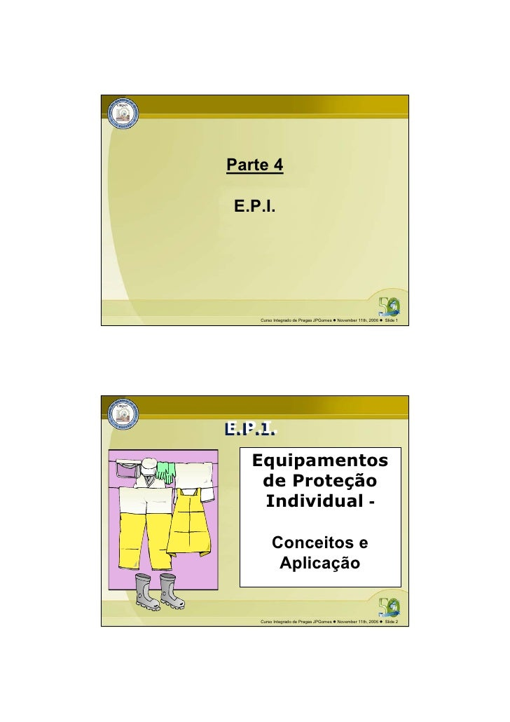 Parte 4 E.P.I.    Curso Integrado de Pragas JPGomes   November 11th, 2006   Slide 1E.P.I.E.P.I.   Equipamentos    de Prote...