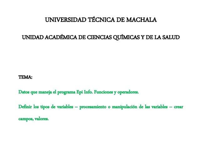 UNIVERSIDAD TÉCNICA DE MACHALA UNIDAD ACADÉMICA DE CIENCIAS QUÍMICAS Y DE LA SALUD TEMA: Datos que maneja el programa Epi ...