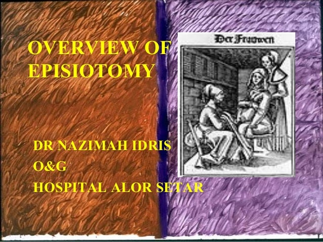 OVERVIEW OF EPISIOTOMY  DR NAZIMAH IDRIS O&G HOSPITAL ALOR SETAR