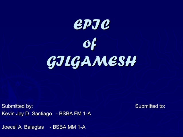 EPICEPIC ofof GILGAMESHGILGAMESH Submitted by: Submitted to:Submitted by: Submitted to: Kevin Jay D. Santiago - BSBA FM 1-...