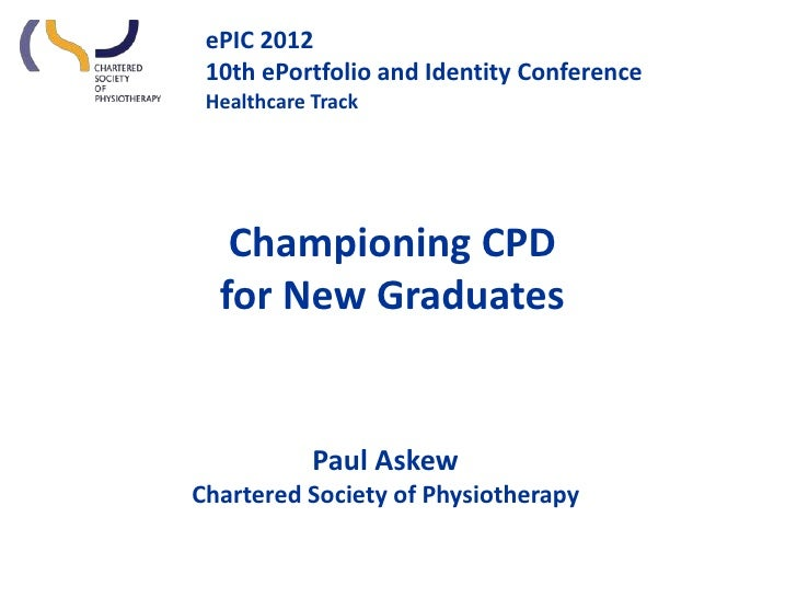 ePIC 2012 10th ePortfolio and Identity Conference Healthcare Track   Championing CPD  for New Graduates            Paul As...