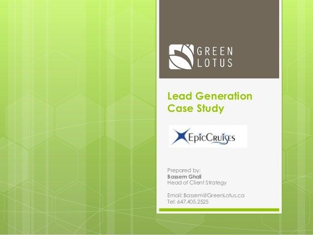 Lead Generation Case Study Prepared by: Bassem Ghali Head of Client Strategy Email: Bassem@GreenLotus.ca Tel: 647.405.2525