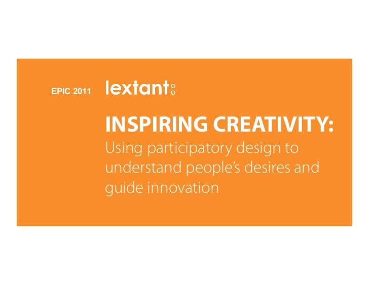 EPIC 2011            INSPIRING CREATIVITY:            Using participatory design to            understand people's desires...